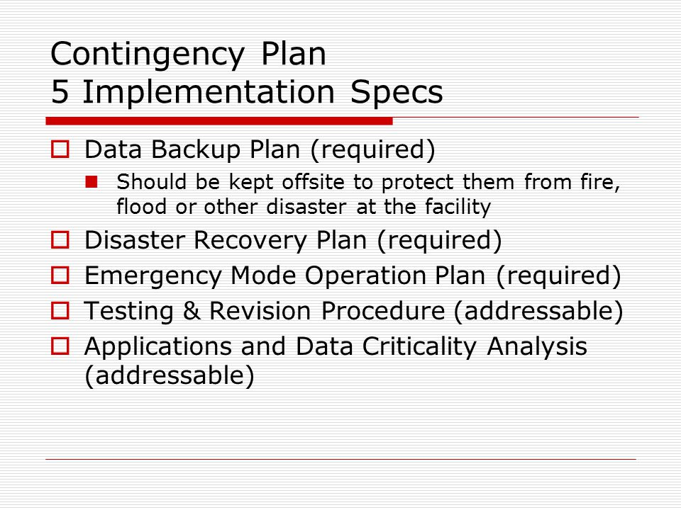 Contingency Plan 5 Implementation Specs  Data Backup Plan (required) Should be kept offsite to protect them from fire, flood or other disaster at the facility  Disaster Recovery Plan (required)  Emergency Mode Operation Plan (required)  Testing & Revision Procedure (addressable)  Applications and Data Criticality Analysis (addressable)
