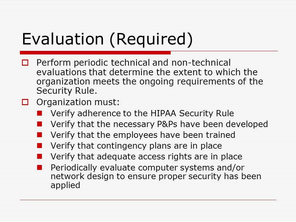 Evaluation (Required)  Perform periodic technical and non-technical evaluations that determine the extent to which the organization meets the ongoing requirements of the Security Rule.