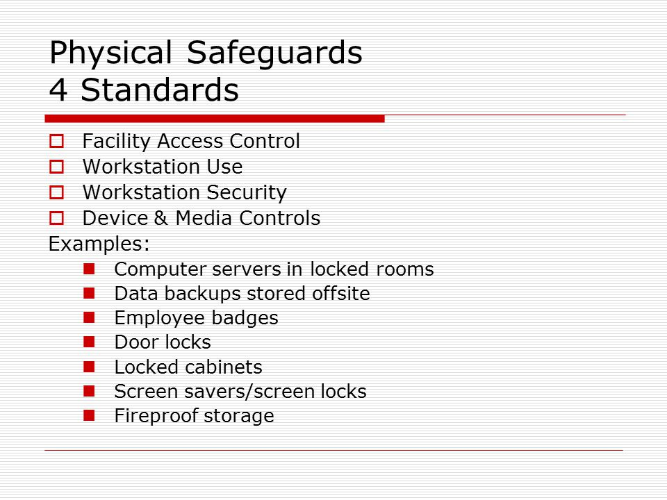 Physical Safeguards 4 Standards  Facility Access Control  Workstation Use  Workstation Security  Device & Media Controls Examples: Computer servers in locked rooms Data backups stored offsite Employee badges Door locks Locked cabinets Screen savers/screen locks Fireproof storage