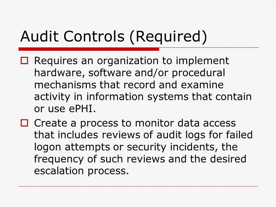 Audit Controls (Required)  Requires an organization to implement hardware, software and/or procedural mechanisms that record and examine activity in information systems that contain or use ePHI.