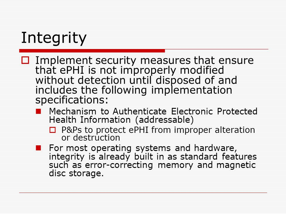 Integrity  Implement security measures that ensure that ePHI is not improperly modified without detection until disposed of and includes the following implementation specifications: Mechanism to Authenticate Electronic Protected Health Information (addressable)  P&Ps to protect ePHI from improper alteration or destruction For most operating systems and hardware, integrity is already built in as standard features such as error-correcting memory and magnetic disc storage.