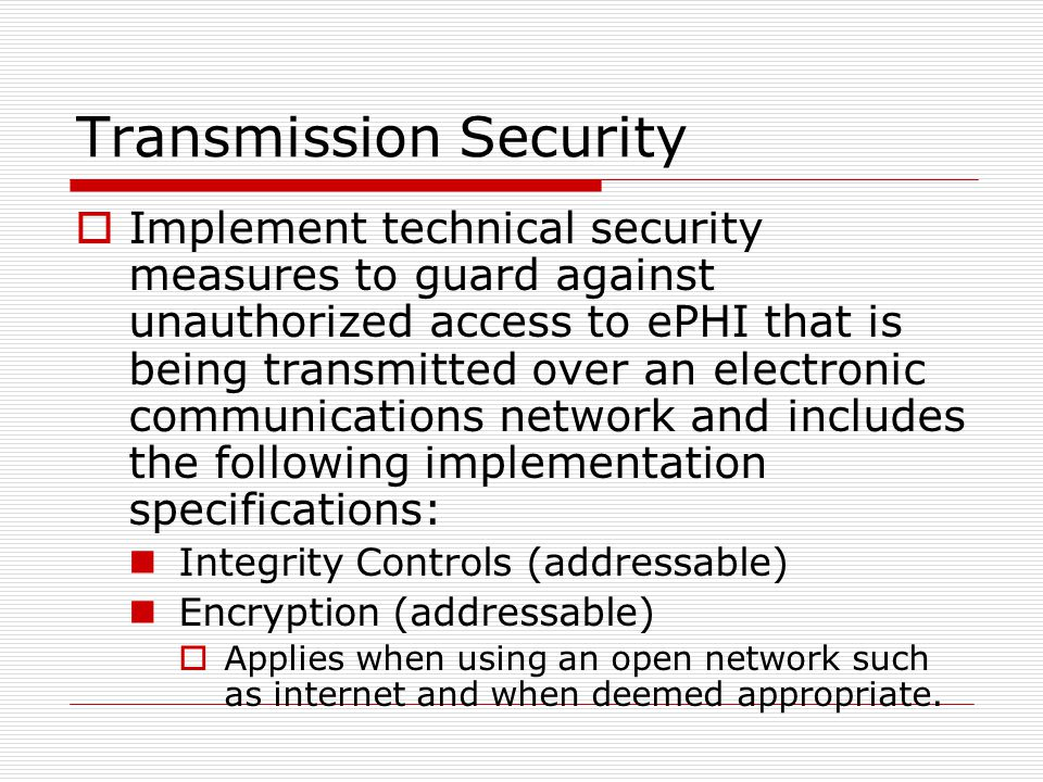 Transmission Security  Implement technical security measures to guard against unauthorized access to ePHI that is being transmitted over an electronic communications network and includes the following implementation specifications: Integrity Controls (addressable) Encryption (addressable)  Applies when using an open network such as internet and when deemed appropriate.