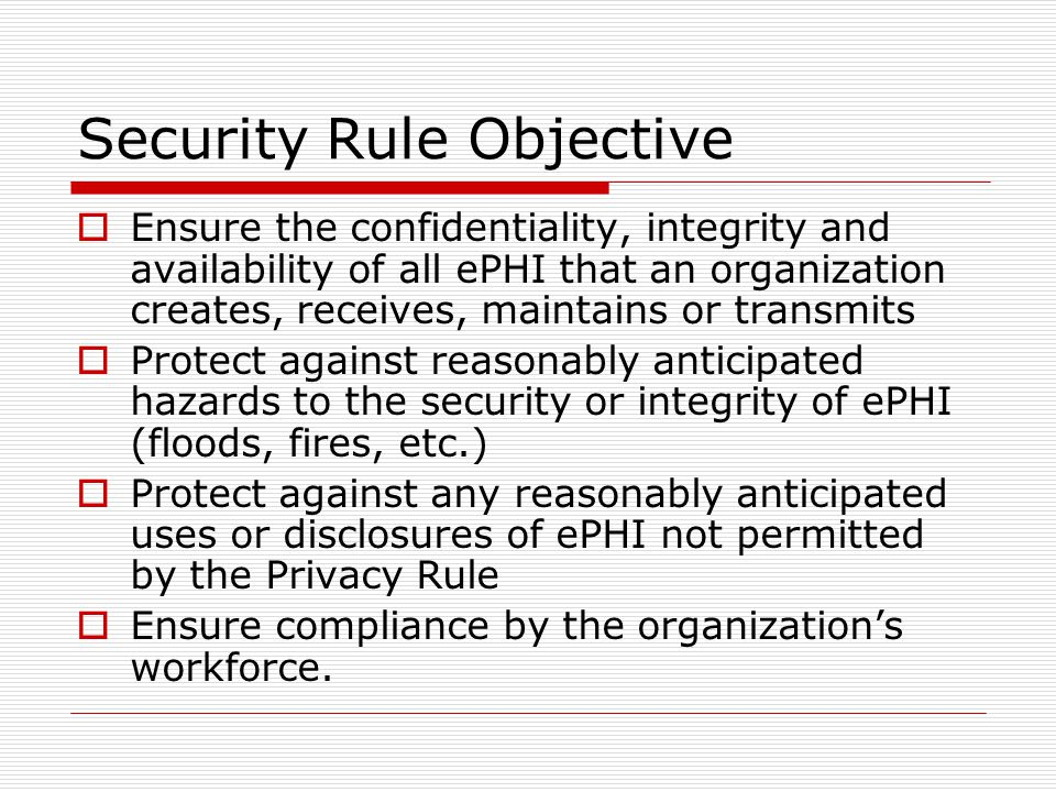 Security Rule Objective  Ensure the confidentiality, integrity and availability of all ePHI that an organization creates, receives, maintains or transmits  Protect against reasonably anticipated hazards to the security or integrity of ePHI (floods, fires, etc.)  Protect against any reasonably anticipated uses or disclosures of ePHI not permitted by the Privacy Rule  Ensure compliance by the organization's workforce.