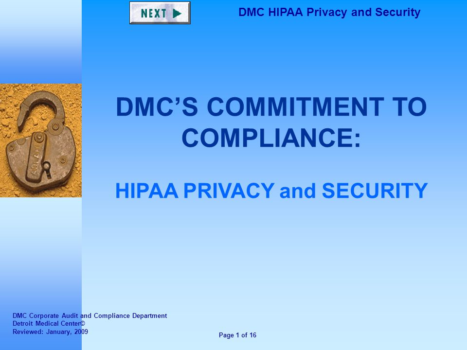 Page 1 of 16 DMC HIPAA Privacy and Security DMC'S COMMITMENT TO COMPLIANCE: HIPAA PRIVACY and SECURITY DMC Corporate Audit and Compliance Department Detroit Medical Center© Reviewed: January, 2009