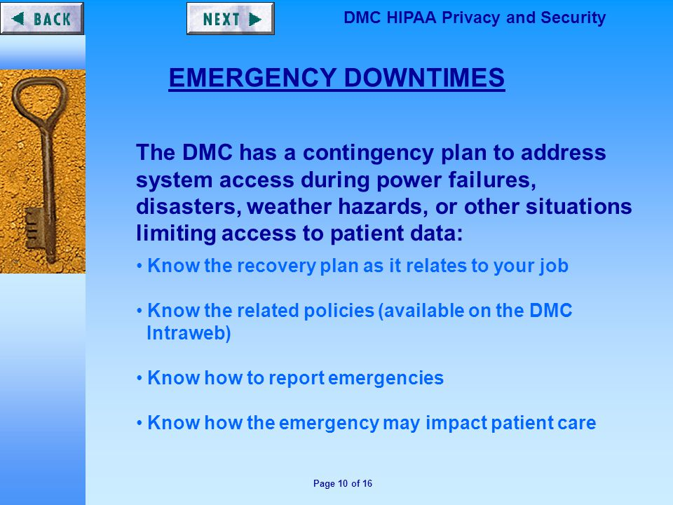 Page 10 of 16 DMC HIPAA Privacy and Security EMERGENCY DOWNTIMES The DMC has a contingency plan to address system access during power failures, disasters, weather hazards, or other situations limiting access to patient data: Know the recovery plan as it relates to your job Know the related policies (available on the DMC Intraweb) Know how to report emergencies Know how the emergency may impact patient care