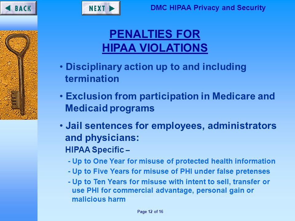 Page 12 of 16 DMC HIPAA Privacy and Security PENALTIES FOR HIPAA VIOLATIONS Disciplinary action up to and including termination Exclusion from participation in Medicare and Medicaid programs Jail sentences for employees, administrators and physicians: HIPAA Specific – - Up to One Year for misuse of protected health information - Up to Five Years for misuse of PHI under false pretenses - Up to Ten Years for misuse with intent to sell, transfer or use PHI for commercial advantage, personal gain or malicious harm