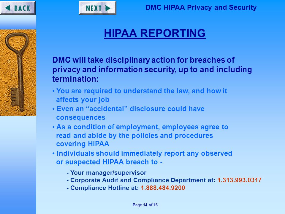 Page 14 of 16 DMC HIPAA Privacy and Security HIPAA REPORTING DMC will take disciplinary action for breaches of privacy and information security, up to and including termination: You are required to understand the law, and how it affects your job Even an accidental disclosure could have consequences As a condition of employment, employees agree to read and abide by the policies and procedures covering HIPAA Individuals should immediately report any observed or suspected HIPAA breach to - - Your manager/supervisor - Corporate Audit and Compliance Department at: 1.313.993.0317 - Compliance Hotline at: 1.888.484.9200
