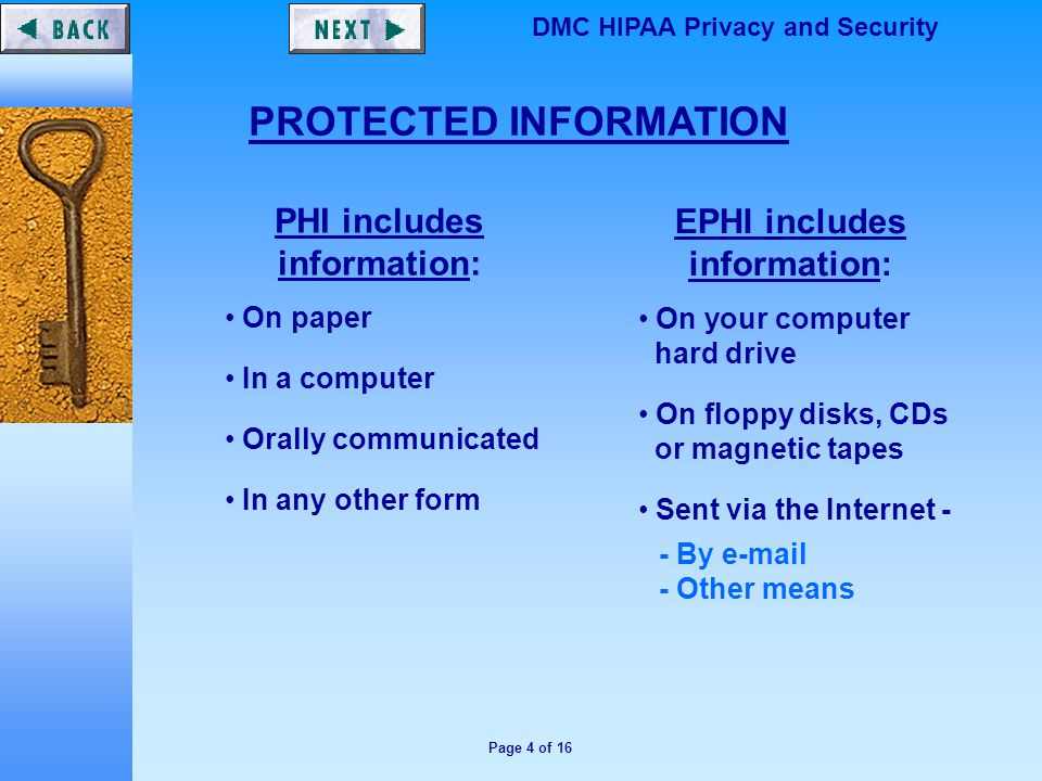 Page 4 of 16 DMC HIPAA Privacy and Security PROTECTED INFORMATION PHI includes information: On paper In a computer Orally communicated In any other form EPHI includes information: On your computer hard drive On floppy disks, CDs or magnetic tapes Sent via the Internet - - By e-mail - Other means