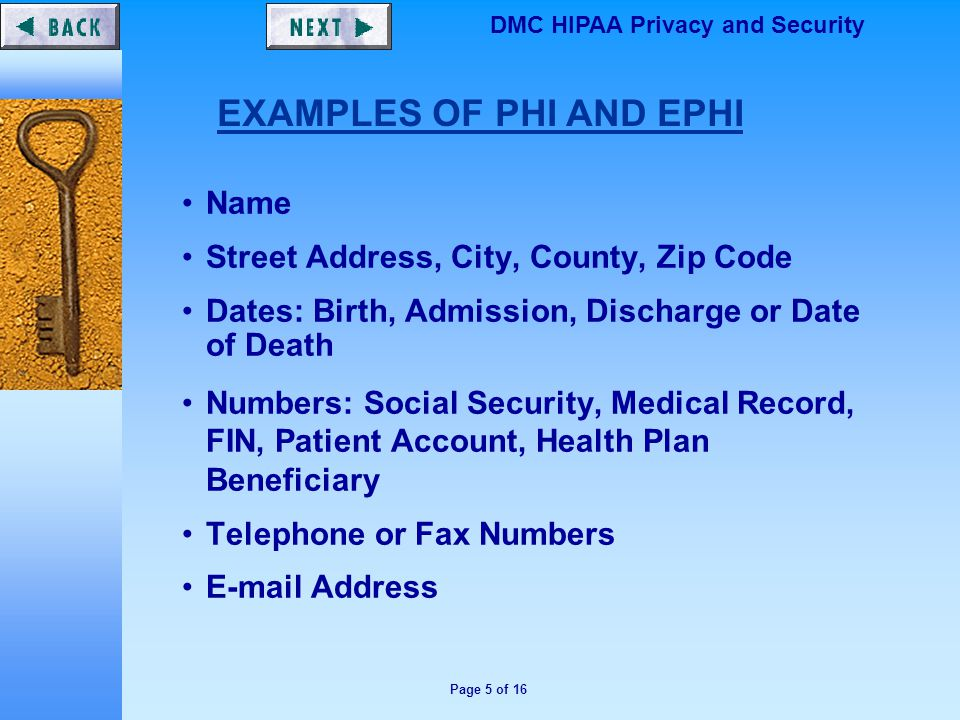 Page 5 of 16 DMC HIPAA Privacy and Security Name Street Address, City, County, Zip Code Dates: Birth, Admission, Discharge or Date of Death Numbers: Social Security, Medical Record, FIN, Patient Account, Health Plan Beneficiary Telephone or Fax Numbers E-mail Address EXAMPLES OF PHI AND EPHI