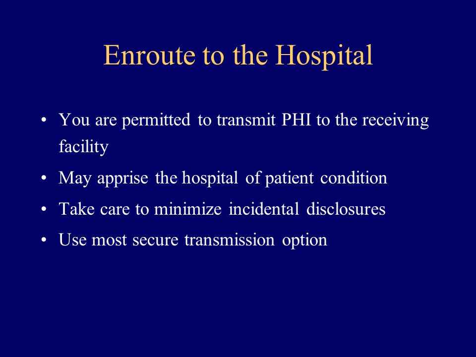 Enroute to the Hospital You are permitted to transmit PHI to the receiving facility May apprise the hospital of patient condition Take care to minimiz