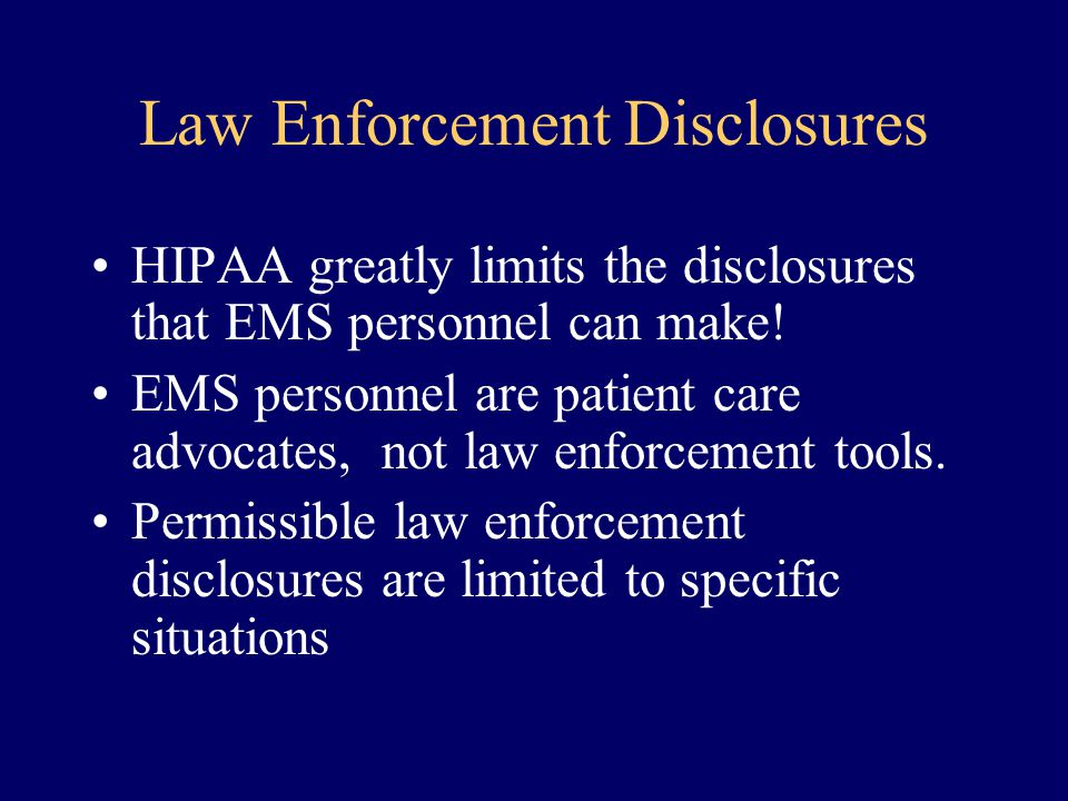 Law Enforcement Disclosures HIPAA greatly limits the disclosures that EMS personnel can make! EMS personnel are patient care advocates, not law enforc
