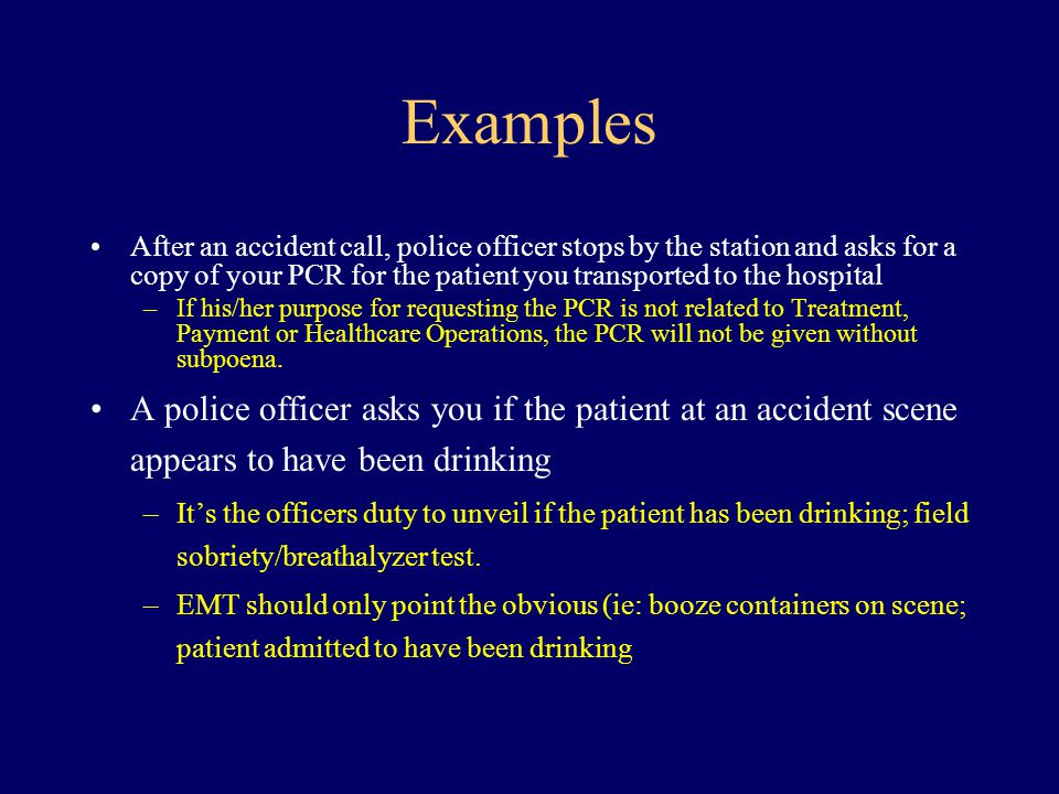 Examples After an accident call, police officer stops by the station and asks for a copy of your PCR for the patient you transported to the hospital –