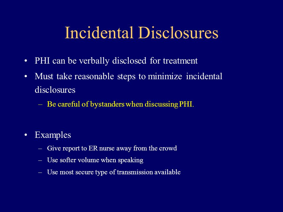 Incidental Disclosures PHI can be verbally disclosed for treatment Must take reasonable steps to minimize incidental disclosures –Be careful of bystan