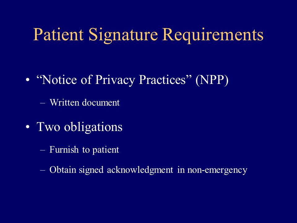 "Patient Signature Requirements ""Notice of Privacy Practices"" (NPP) –Written document Two obligations –Furnish to patient –Obtain signed acknowledgment"