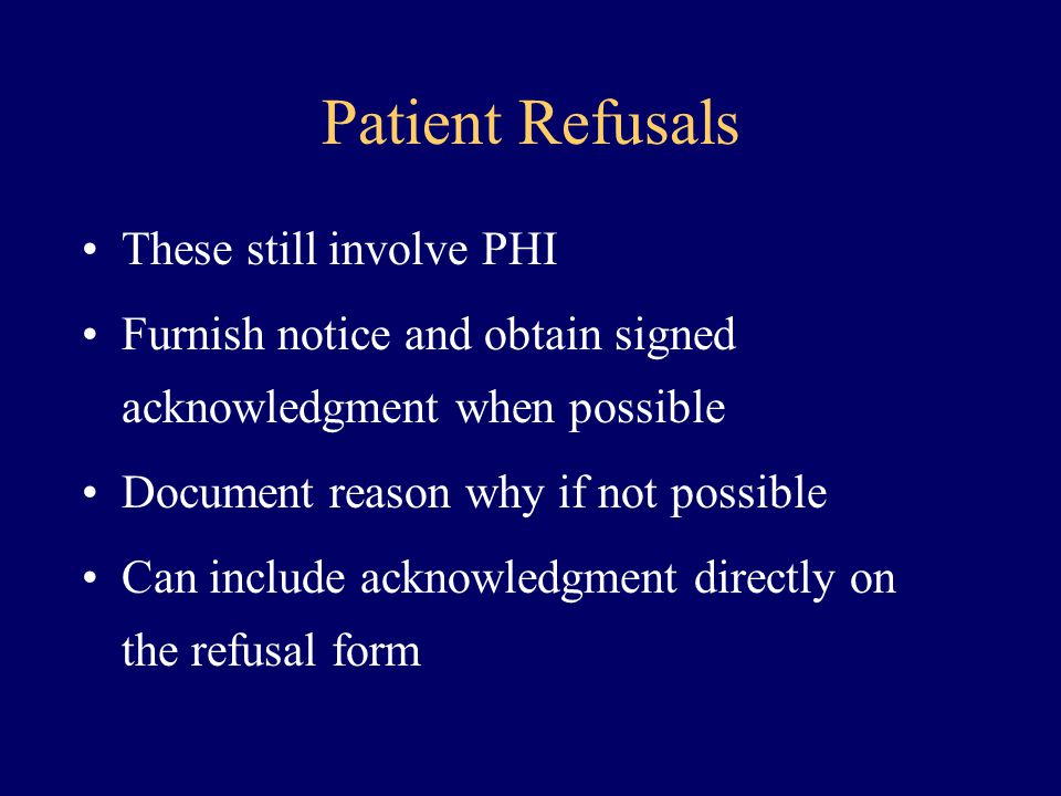 Patient Refusals These still involve PHI Furnish notice and obtain signed acknowledgment when possible Document reason why if not possible Can include
