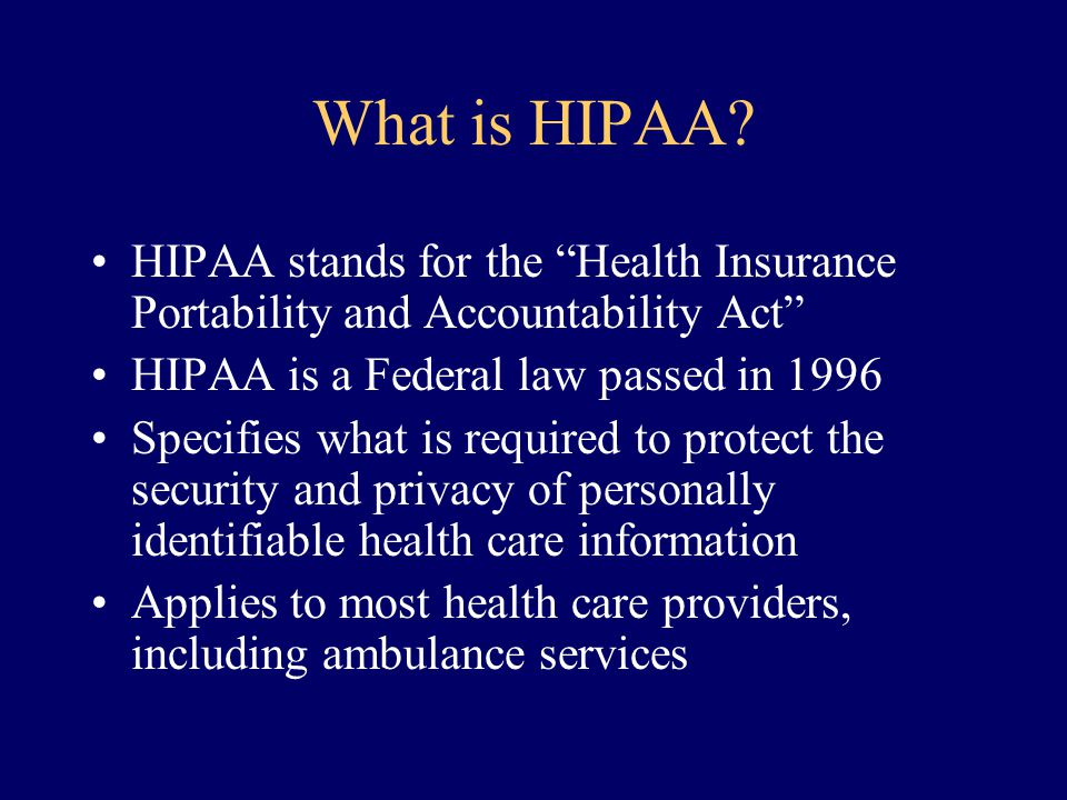 "What is HIPAA? HIPAA stands for the ""Health Insurance Portability and Accountability Act"" HIPAA is a Federal law passed in 1996 Specifies what is requ"