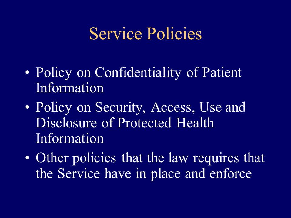 Service Policies Policy on Confidentiality of Patient Information Policy on Security, Access, Use and Disclosure of Protected Health Information Other