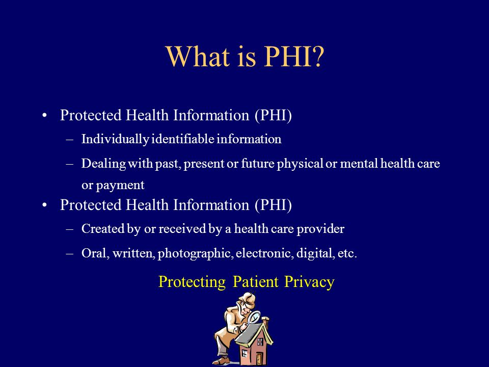 What is PHI? Protected Health Information (PHI) –Individually identifiable information –Dealing with past, present or future physical or mental health