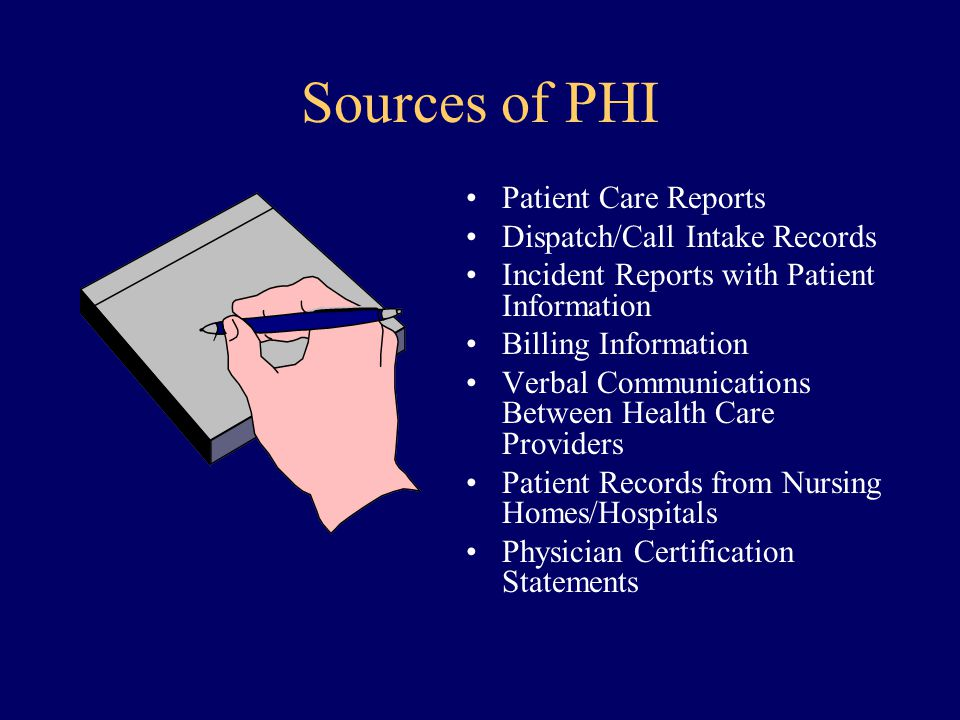 Sources of PHI Patient Care Reports Dispatch/Call Intake Records Incident Reports with Patient Information Billing Information Verbal Communications B