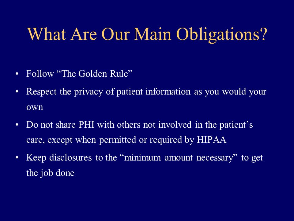 "What Are Our Main Obligations? Follow ""The Golden Rule"" Respect the privacy of patient information as you would your own Do not share PHI with others"