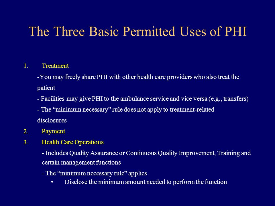 The Three Basic Permitted Uses of PHI 1.Treatment -You may freely share PHI with other health care providers who also treat the patient - Facilities m