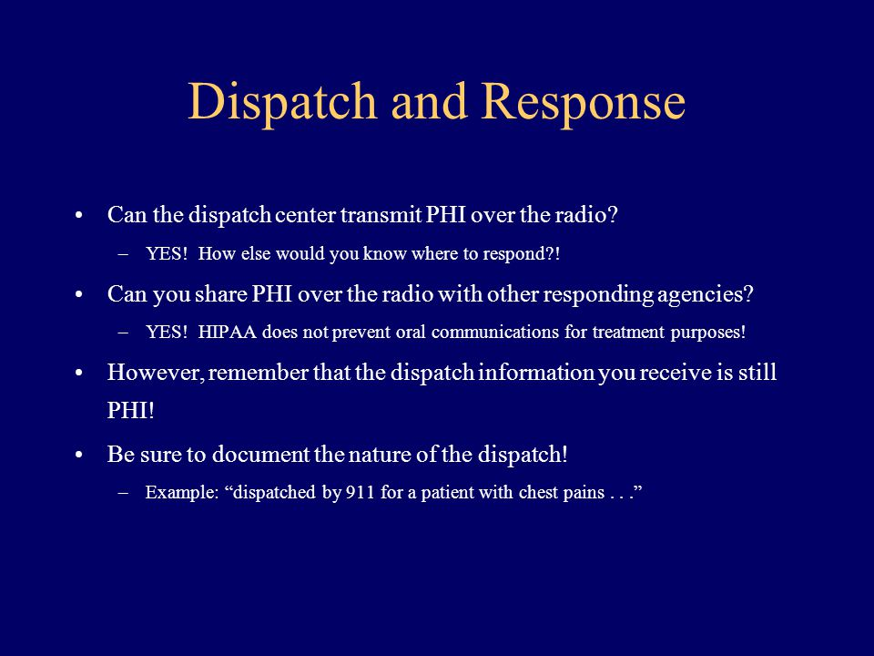 Dispatch and Response Can the dispatch center transmit PHI over the radio? –YES! How else would you know where to respond?! Can you share PHI over the