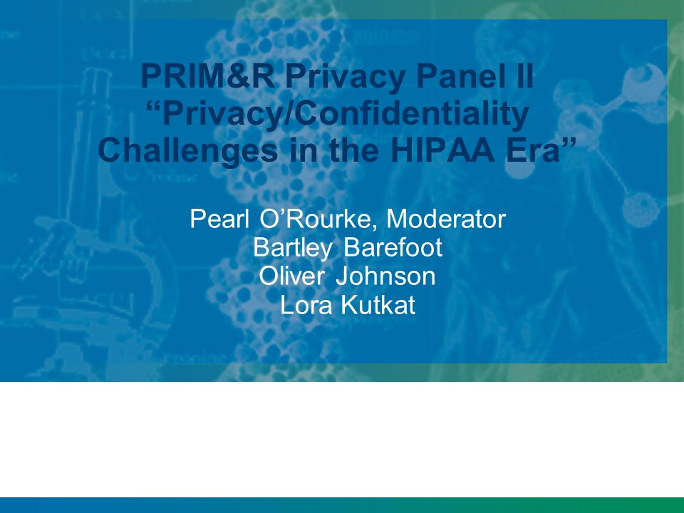 "PRIM&R Privacy Panel II ""Privacy/Confidentiality Challenges in the HIPAA Era"" Pearl O'Rourke, Moderator Bartley Barefoot Oliver Johnson Lora Kutkat"