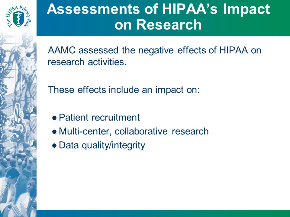 Assessments of HIPAA's Impact on Research AAMC assessed the negative effects of HIPAA on research activities. These effects include an impact on: Pati
