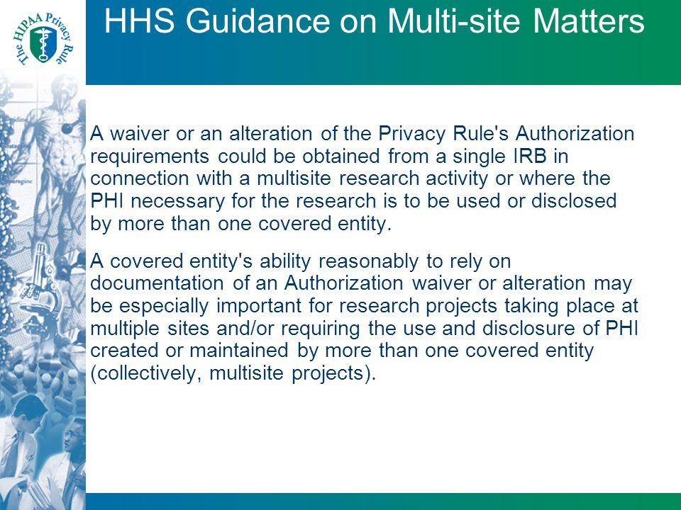 HHS Guidance on Multi-site Matters A waiver or an alteration of the Privacy Rule's Authorization requirements could be obtained from a single IRB in c