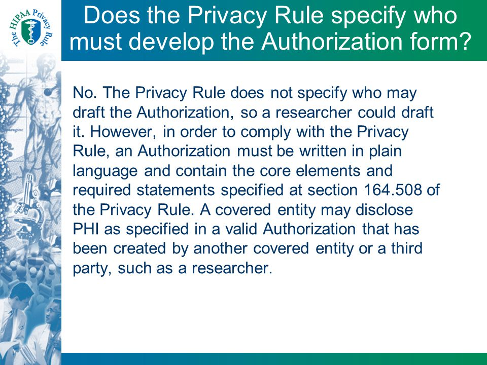 Does the Privacy Rule specify who must develop the Authorization form? No. The Privacy Rule does not specify who may draft the Authorization, so a res