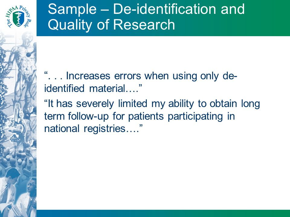 "Sample – De-identification and Quality of Research ""... Increases errors when using only de- identified material…."" ""It has severely limited my abilit"