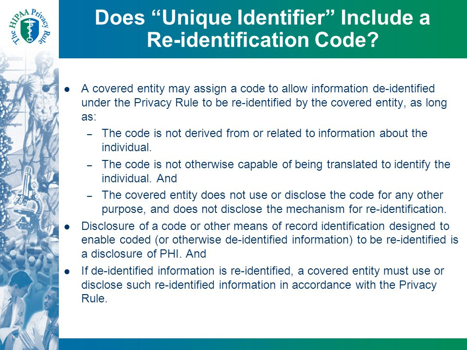 "Does ""Unique Identifier"" Include a Re-identification Code? A covered entity may assign a code to allow information de-identified under the Privacy Rul"