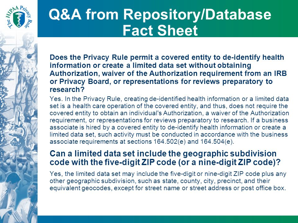 Q&A from Repository/Database Fact Sheet Does the Privacy Rule permit a covered entity to de-identify health information or create a limited data set w