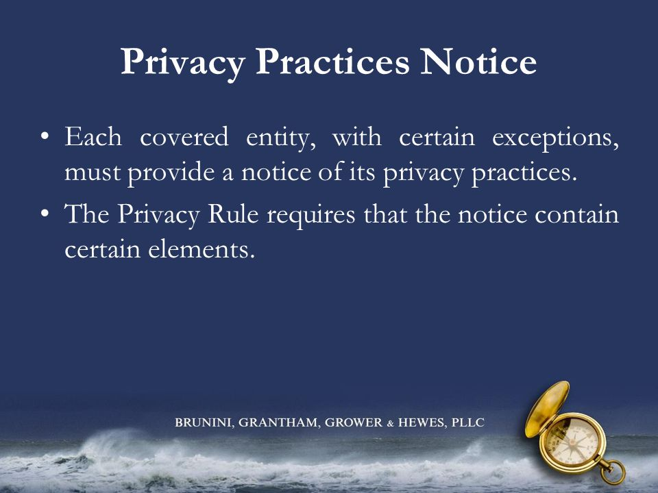 Privacy Practices Notice Each covered entity, with certain exceptions, must provide a notice of its privacy practices. The Privacy Rule requires that