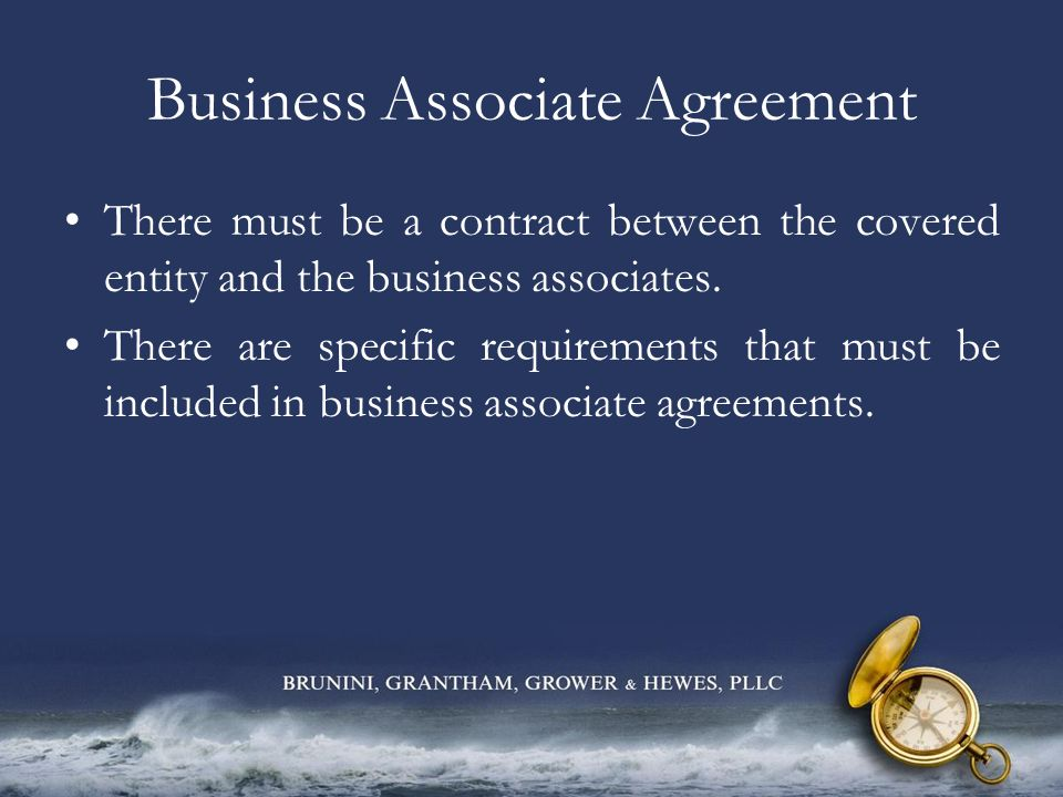 Business Associate Agreement There must be a contract between the covered entity and the business associates. There are specific requirements that mus