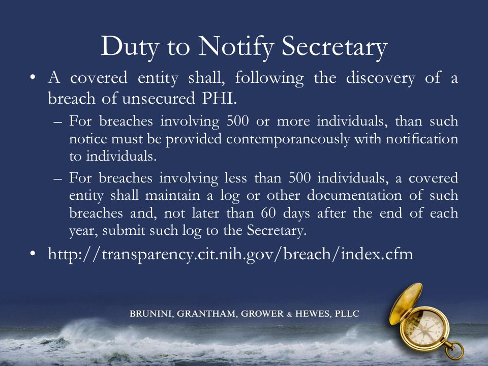 Duty to Notify Secretary A covered entity shall, following the discovery of a breach of unsecured PHI. –For breaches involving 500 or more individuals