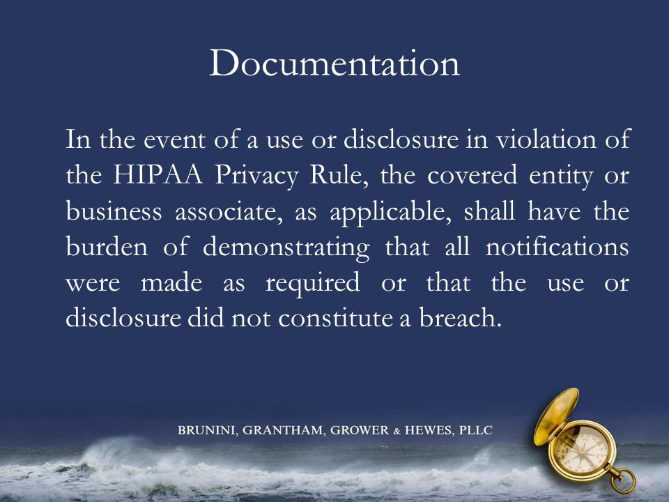 Documentation In the event of a use or disclosure in violation of the HIPAA Privacy Rule, the covered entity or business associate, as applicable, sha