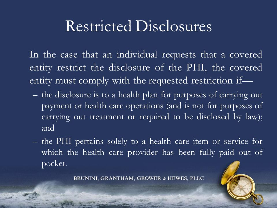 Restricted Disclosures In the case that an individual requests that a covered entity restrict the disclosure of the PHI, the covered entity must compl