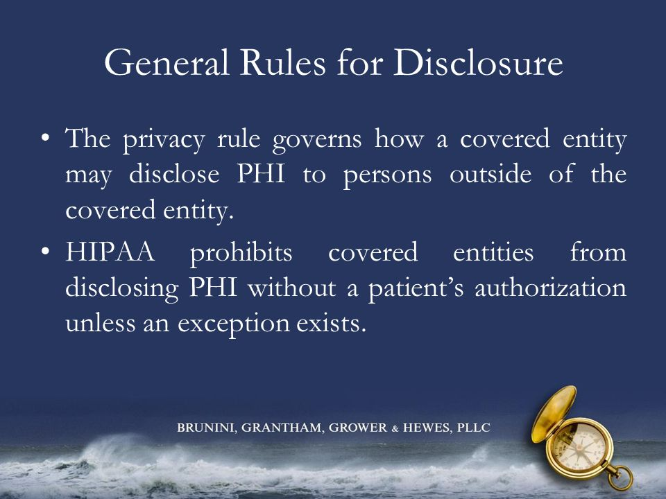 General Rules for Disclosure The privacy rule governs how a covered entity may disclose PHI to persons outside of the covered entity. HIPAA prohibits
