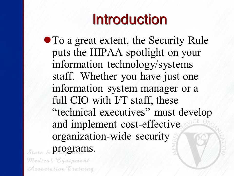 Introduction To a great extent, the Security Rule puts the HIPAA spotlight on your information technology/systems staff.