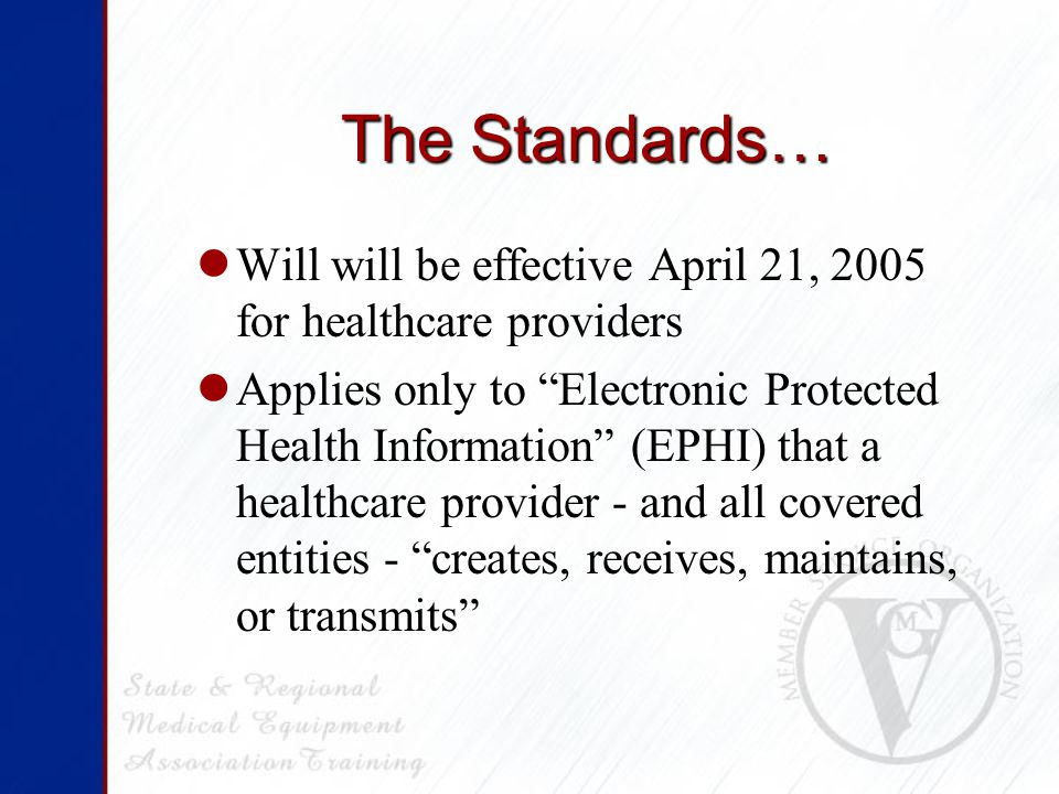 The Standards… Will will be effective April 21, 2005 for healthcare providers Applies only to Electronic Protected Health Information (EPHI) that a healthcare provider - and all covered entities - creates, receives, maintains, or transmits