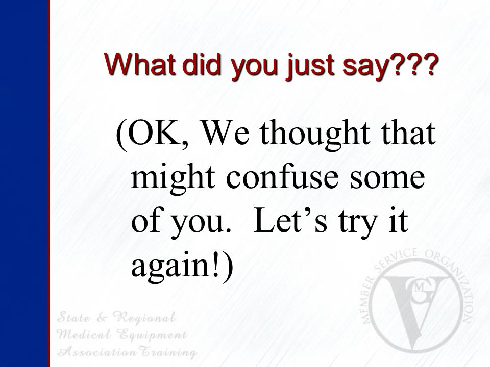 What did you just say (OK, We thought that might confuse some of you. Let's try it again!)