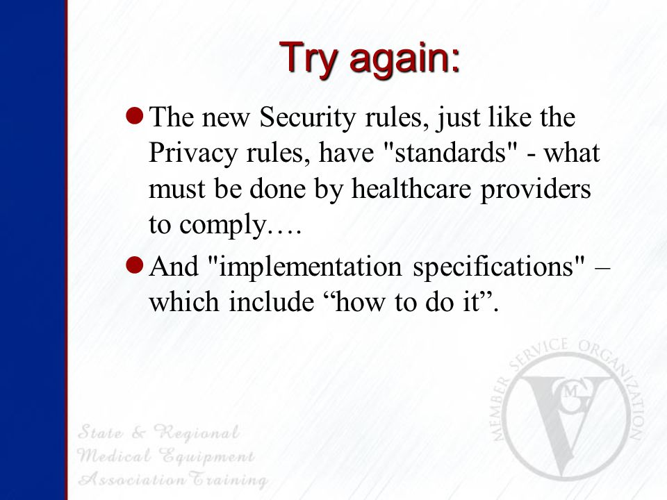 Try again: The new Security rules, just like the Privacy rules, have standards - what must be done by healthcare providers to comply….