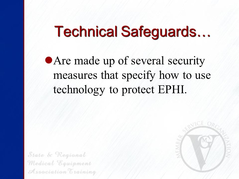 Technical Safeguards… Are made up of several security measures that specify how to use technology to protect EPHI.