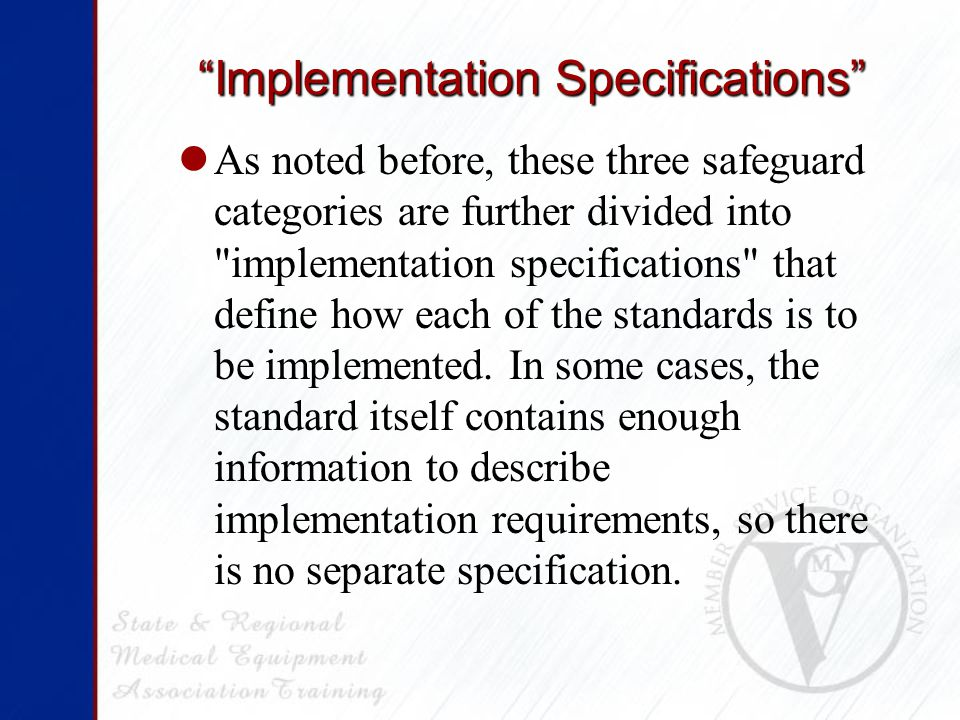 Implementation Specifications As noted before, these three safeguard categories are further divided into implementation specifications that define how each of the standards is to be implemented.