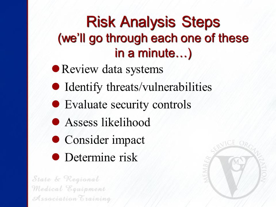 Risk Analysis Steps (we'll go through each one of these in a minute…) Review data systems Identify threats/vulnerabilities Evaluate security controls Assess likelihood Consider impact Determine risk