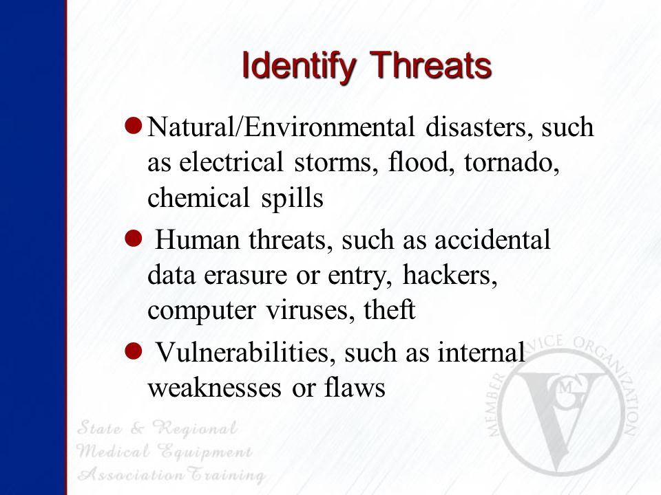 Identify Threats Natural/Environmental disasters, such as electrical storms, flood, tornado, chemical spills Human threats, such as accidental data erasure or entry, hackers, computer viruses, theft Vulnerabilities, such as internal weaknesses or flaws