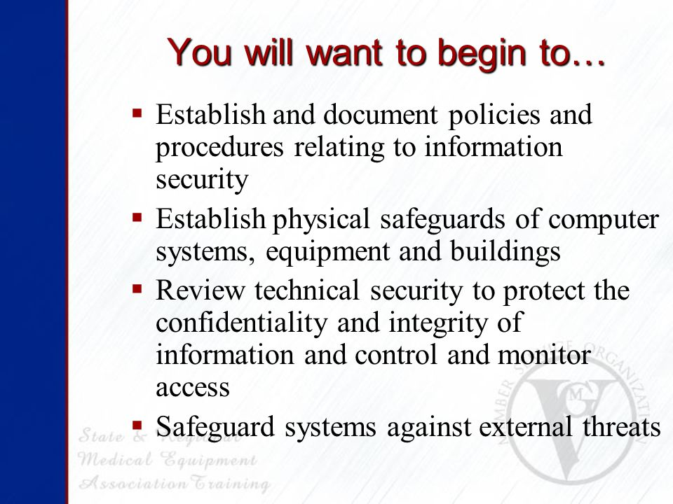 You will want to begin to…  Establish and document policies and procedures relating to information security  Establish physical safeguards of computer systems, equipment and buildings  Review technical security to protect the confidentiality and integrity of information and control and monitor access  Safeguard systems against external threats