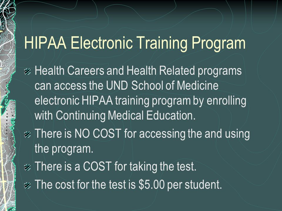 HIPAA Electronic Training Program Health Careers and Health Related programs can access the UND School of Medicine electronic HIPAA training program by enrolling with Continuing Medical Education.