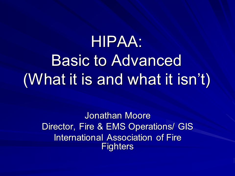 HIPAA: Basic to Advanced (What it is and what it isn't) Jonathan Moore Director, Fire & EMS Operations/ GIS International Association of Fire Fighters